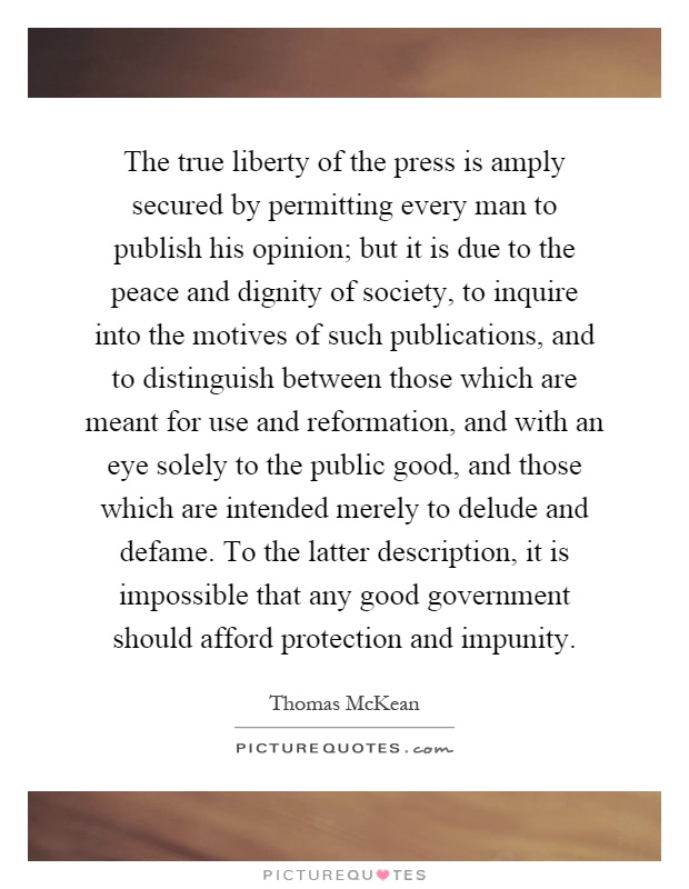 The true liberty of the press is amply secured by permitting every man to publish his opinion; but it is due to the peace and dignity of society, to inquire into the motives of such publications, and to distinguish between those which are meant for use and reformation, and with an eye solely to the public good, and those which are intended merely to delude and defame. To the latter description, it is impossible that any good government should afford protection and impunity Picture Quote #1