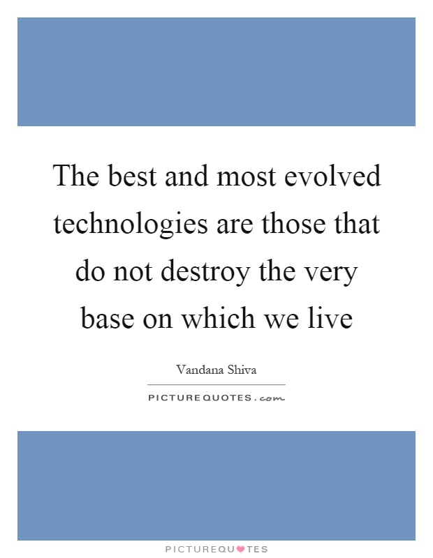 The best and most evolved technologies are those that do not destroy the very base on which we live Picture Quote #1