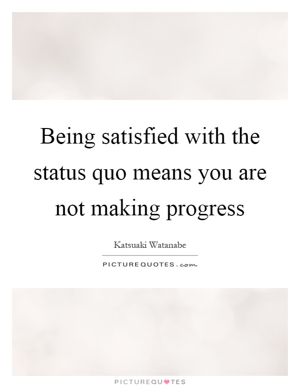 Being satisfied with the status quo means you are not making progress Picture Quote #1