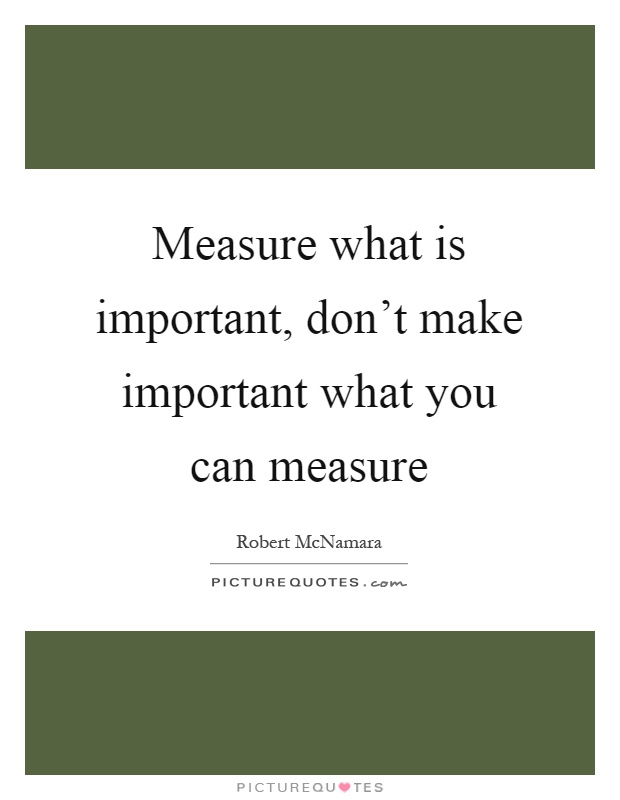 Measure what is important, don't make important what you can measure Picture Quote #1