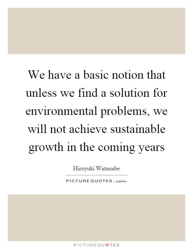 We have a basic notion that unless we find a solution for environmental problems, we will not achieve sustainable growth in the coming years Picture Quote #1