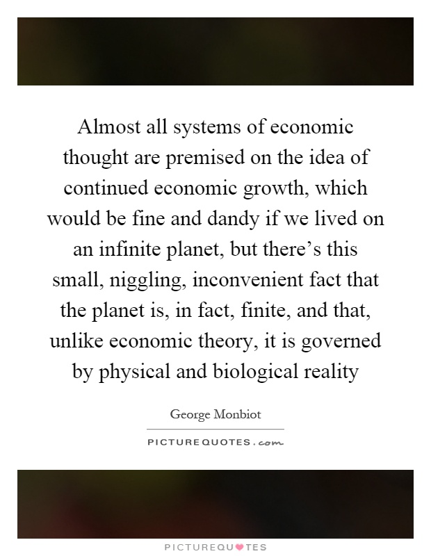 Almost all systems of economic thought are premised on the idea of continued economic growth, which would be fine and dandy if we lived on an infinite planet, but there's this small, niggling, inconvenient fact that the planet is, in fact, finite, and that, unlike economic theory, it is governed by physical and biological reality Picture Quote #1