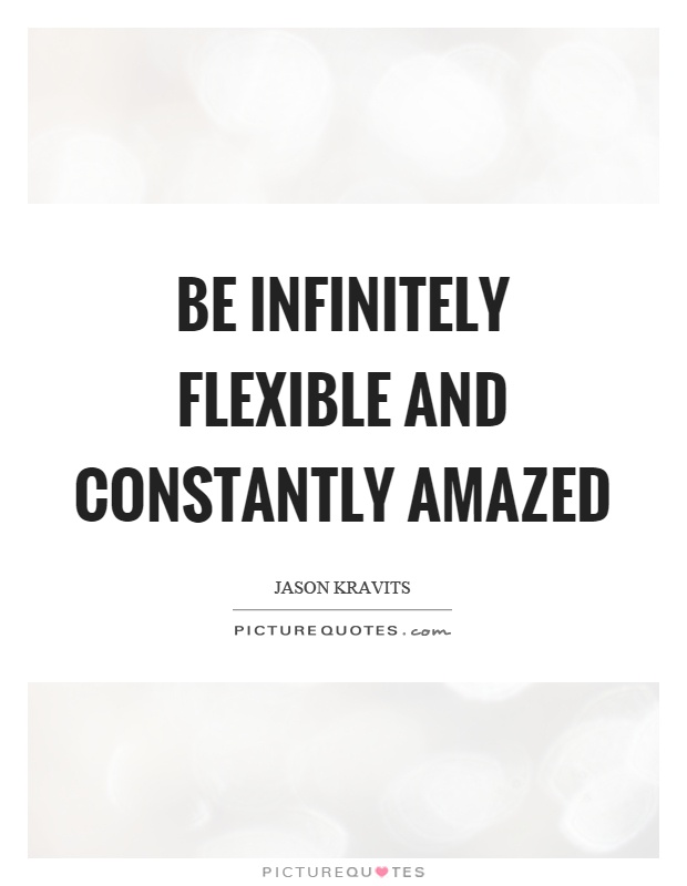 Be infinitely flexible and constantly amazed Picture Quote #1