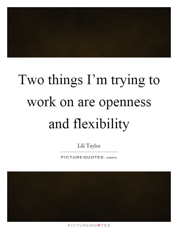 Two things I'm trying to work on are openness and flexibility Picture Quote #1