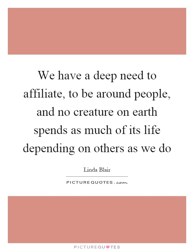 We have a deep need to affiliate, to be around people, and no creature on earth spends as much of its life depending on others as we do Picture Quote #1