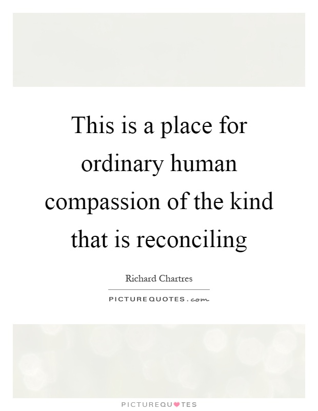This is a place for ordinary human compassion of the kind that is reconciling Picture Quote #1