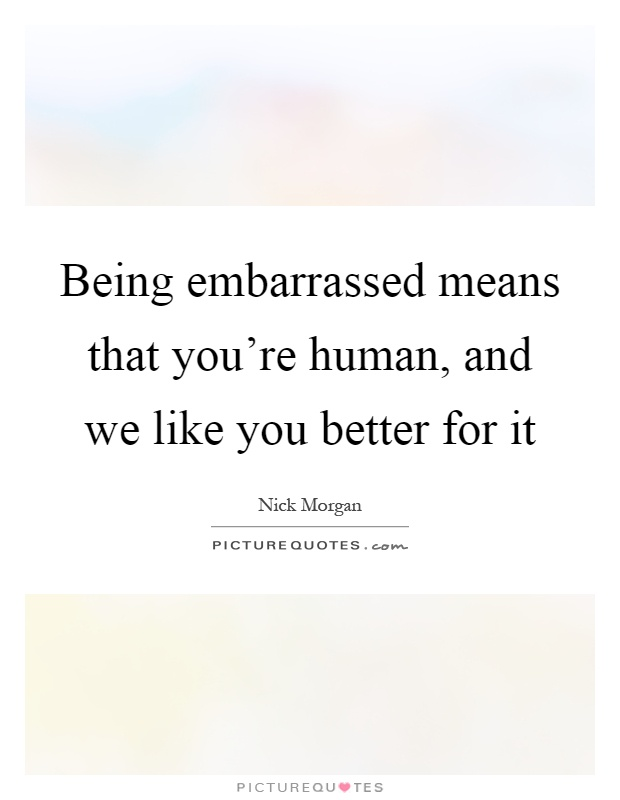Being embarrassed means that you're human, and we like you better for it Picture Quote #1