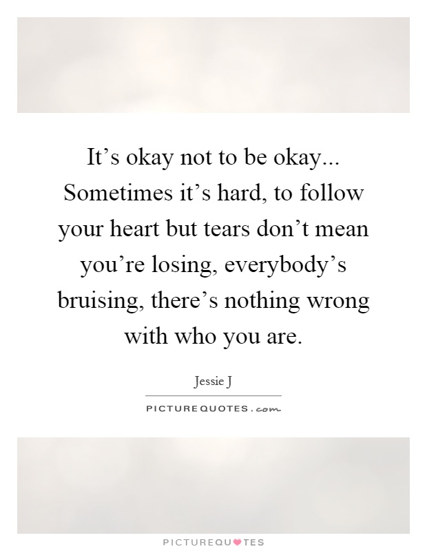 It's okay not to be okay... Sometimes it's hard, to follow your heart but tears don't mean you're losing, everybody's bruising, there's nothing wrong with who you are Picture Quote #1
