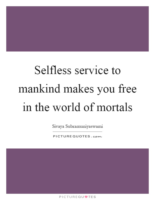 Selfless service to mankind makes you free in the world of mortals Picture Quote #1