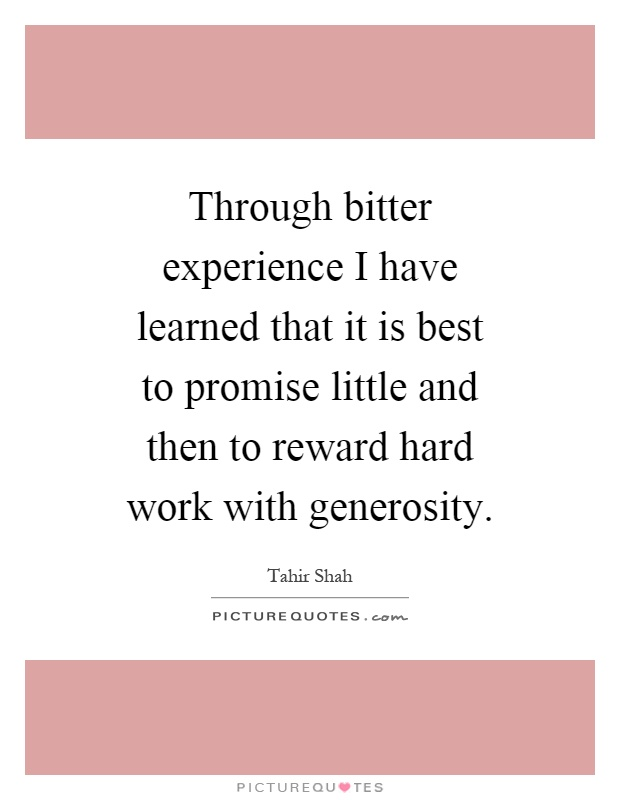 Through bitter experience I have learned that it is best to promise little and then to reward hard work with generosity Picture Quote #1