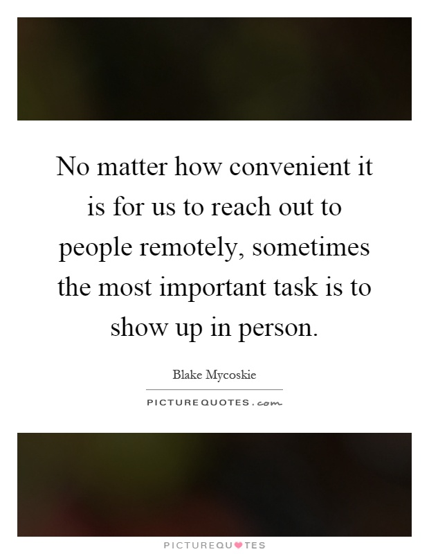 No matter how convenient it is for us to reach out to people remotely, sometimes the most important task is to show up in person Picture Quote #1