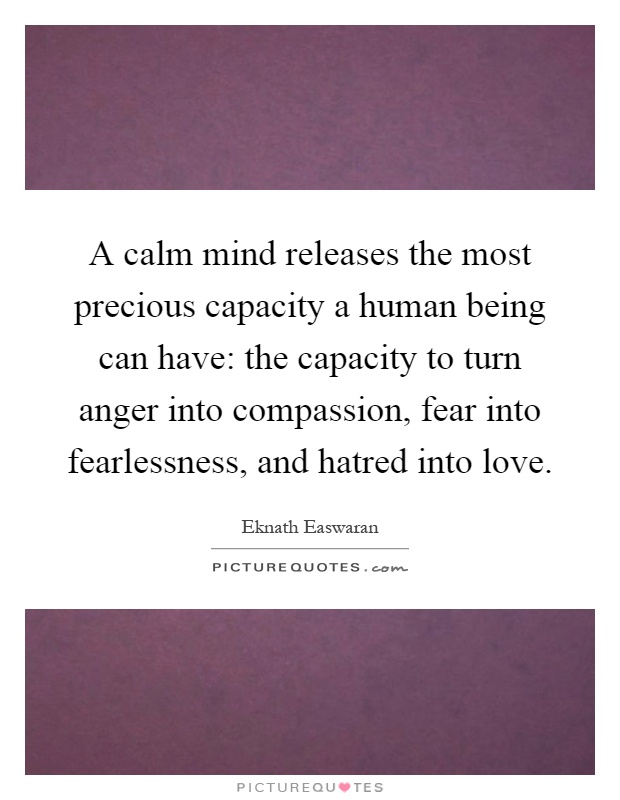 A calm mind releases the most precious capacity a human being can have: the capacity to turn anger into compassion, fear into fearlessness, and hatred into love Picture Quote #1