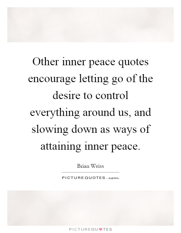 Other inner peace quotes encourage letting go of the desire to control everything around us, and slowing down as ways of attaining inner peace Picture Quote #1