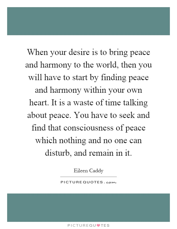 When your desire is to bring peace and harmony to the world, then you will have to start by finding peace and harmony within your own heart. It is a waste of time talking about peace. You have to seek and find that consciousness of peace which nothing and no one can disturb, and remain in it Picture Quote #1