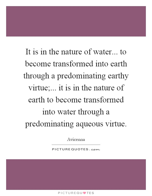 It is in the nature of water... to become transformed into earth through a predominating earthy virtue;... it is in the nature of earth to become transformed into water through a predominating aqueous virtue Picture Quote #1