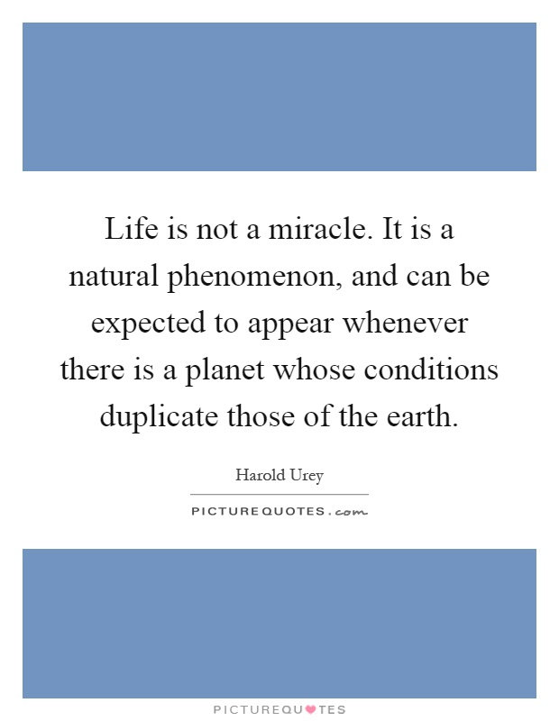 Life is not a miracle. It is a natural phenomenon, and can be expected to appear whenever there is a planet whose conditions duplicate those of the earth Picture Quote #1