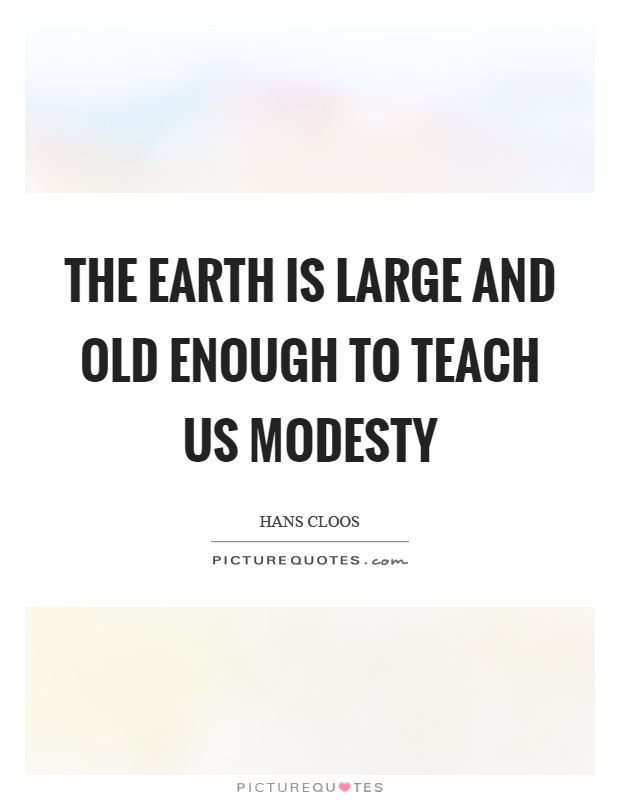 The earth is large and old enough to teach us modesty Picture Quote #1