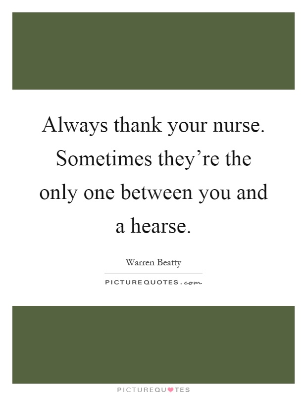 Always thank your nurse. Sometimes they're the only one between you and a hearse Picture Quote #1