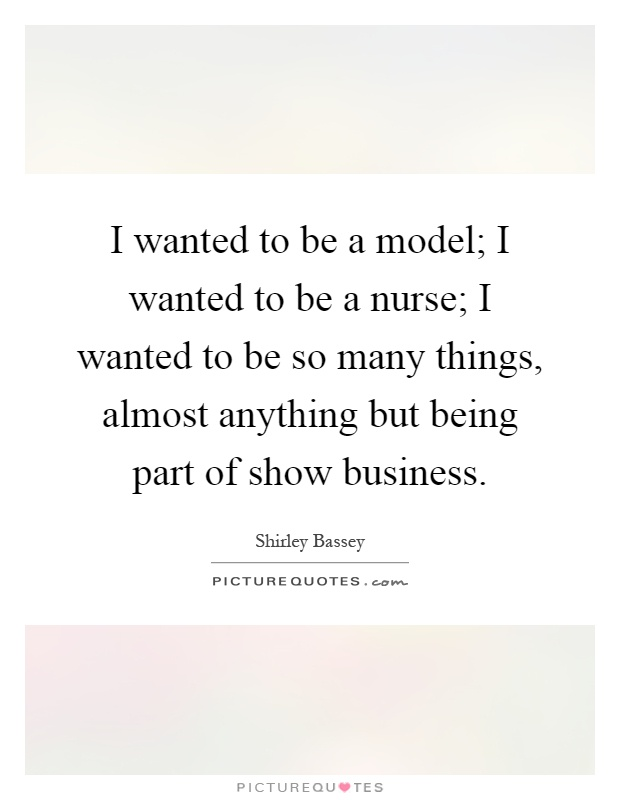 I wanted to be a model; I wanted to be a nurse; I wanted to be so many things, almost anything but being part of show business Picture Quote #1