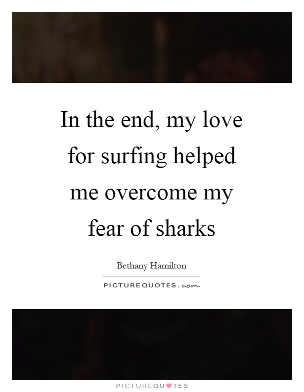 In the end, my love for surfing helped me overcome my fear of sharks Picture Quote #1