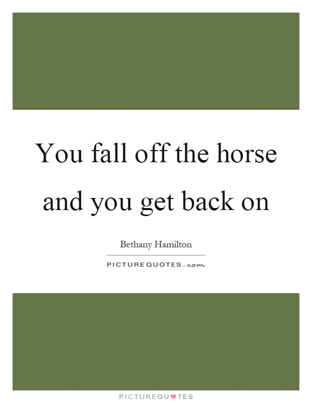 You fall off the horse and you get back on Picture Quote #1