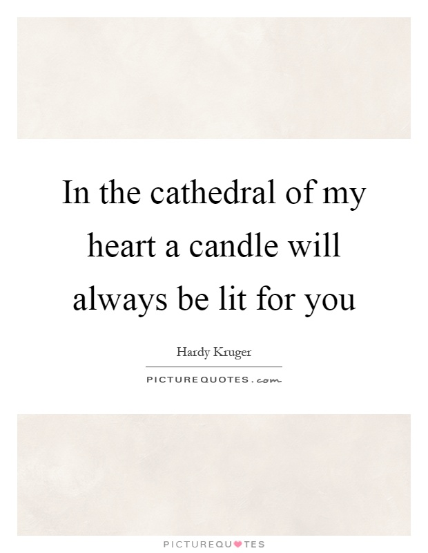 In the cathedral of my heart a candle will always be lit for you Picture Quote #1