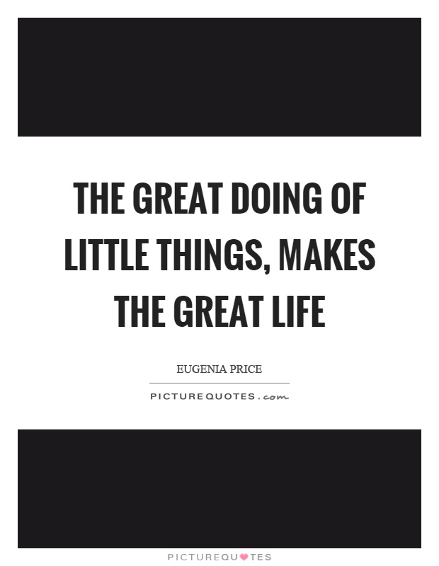 The great doing of little things, makes the great life Picture Quote #1