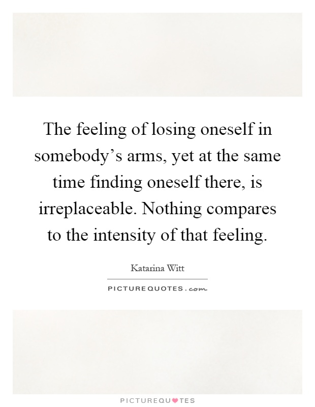 The feeling of losing oneself in somebody's arms, yet at the same time finding oneself there, is irreplaceable. Nothing compares to the intensity of that feeling Picture Quote #1
