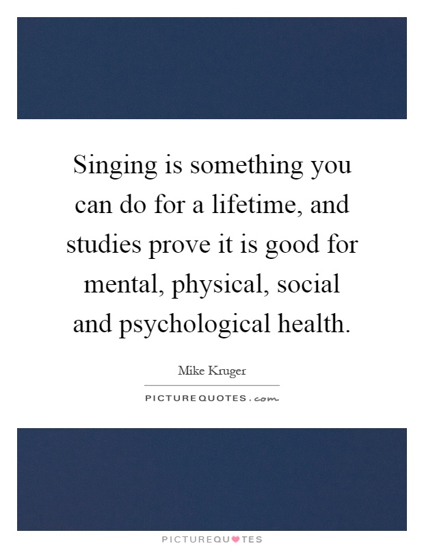 Singing is something you can do for a lifetime, and studies prove it is good for mental, physical, social and psychological health Picture Quote #1