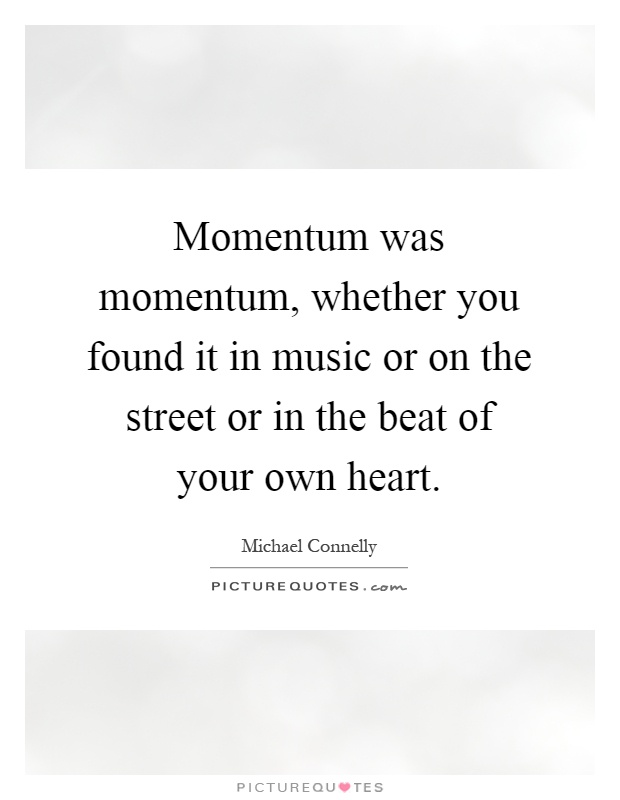Momentum was momentum, whether you found it in music or on the street or in the beat of your own heart Picture Quote #1