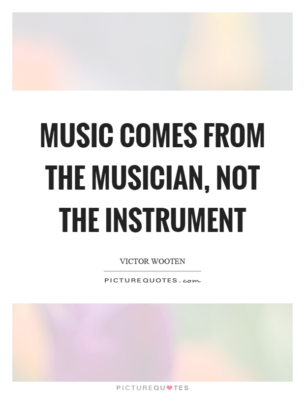 Music comes from the musician, not the instrument Picture Quote #1