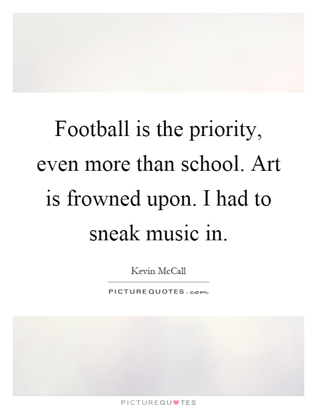 Football is the priority, even more than school. Art is frowned upon. I had to sneak music in Picture Quote #1