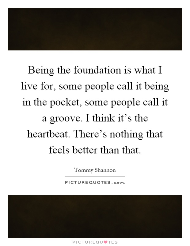 Being the foundation is what I live for, some people call it being in the pocket, some people call it a groove. I think it's the heartbeat. There's nothing that feels better than that Picture Quote #1