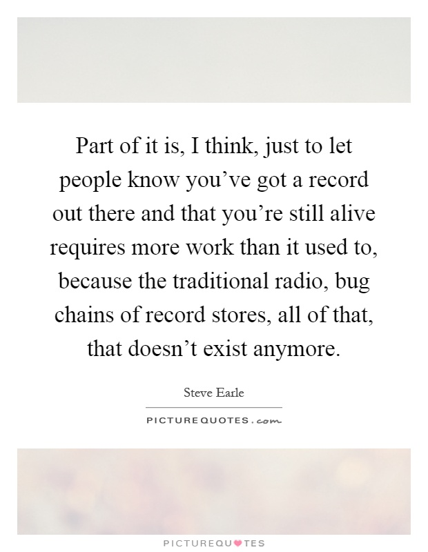 Part of it is, I think, just to let people know you've got a record out there and that you're still alive requires more work than it used to, because the traditional radio, bug chains of record stores, all of that, that doesn't exist anymore Picture Quote #1