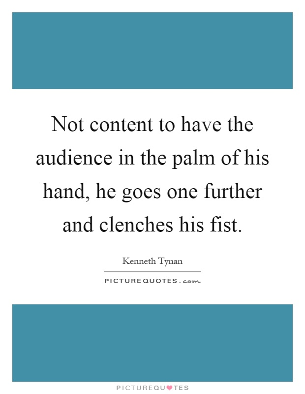 Not content to have the audience in the palm of his hand, he goes one further and clenches his fist Picture Quote #1