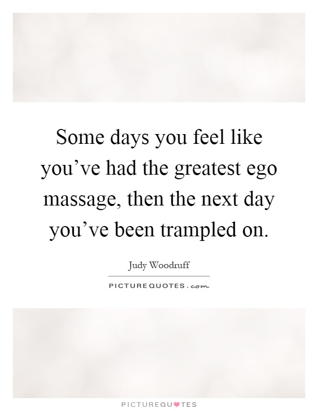 Some days you feel like you've had the greatest ego massage, then the next day you've been trampled on Picture Quote #1