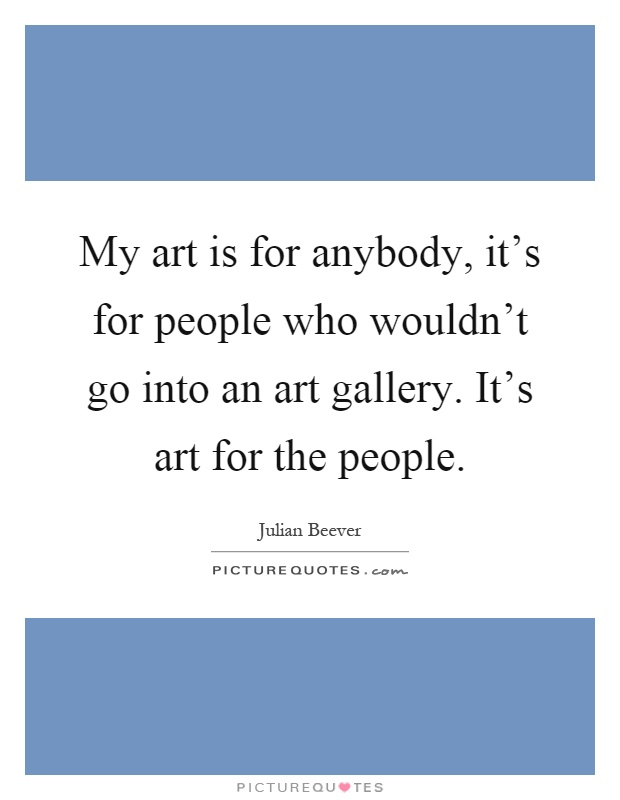 My art is for anybody, it's for people who wouldn't go into an art gallery. It's art for the people Picture Quote #1