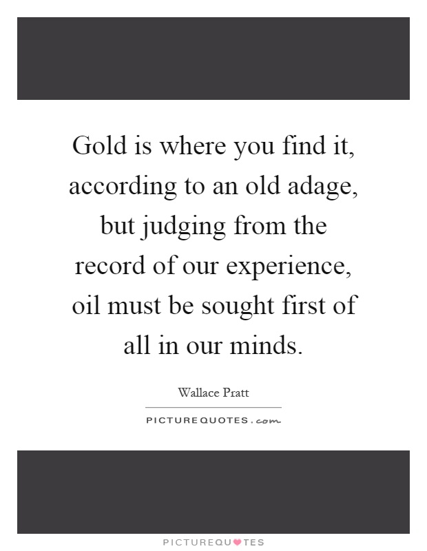 Gold is where you find it, according to an old adage, but judging from the record of our experience, oil must be sought first of all in our minds Picture Quote #1