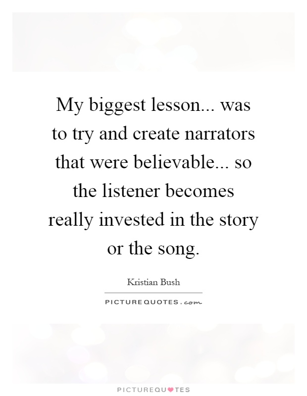 My biggest lesson... was to try and create narrators that were believable... so the listener becomes really invested in the story or the song Picture Quote #1