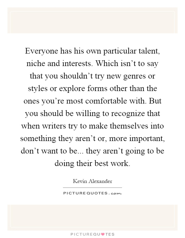 Everyone has his own particular talent, niche and interests. Which isn't to say that you shouldn't try new genres or styles or explore forms other than the ones you're most comfortable with. But you should be willing to recognize that when writers try to make themselves into something they aren't or, more important, don't want to be... they aren't going to be doing their best work Picture Quote #1