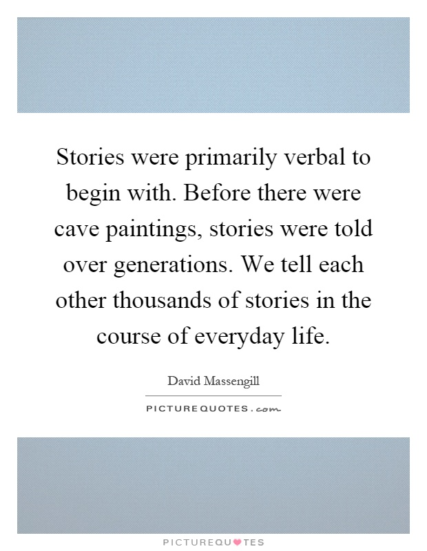 Stories were primarily verbal to begin with. Before there were cave paintings, stories were told over generations. We tell each other thousands of stories in the course of everyday life Picture Quote #1