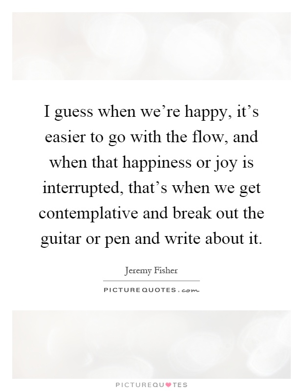 I guess when we're happy, it's easier to go with the flow, and when that happiness or joy is interrupted, that's when we get contemplative and break out the guitar or pen and write about it Picture Quote #1