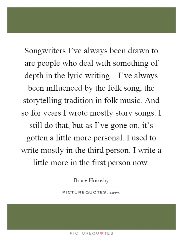 Songwriters I've always been drawn to are people who deal with something of depth in the lyric writing... I've always been influenced by the folk song, the storytelling tradition in folk music. And so for years I wrote mostly story songs. I still do that, but as I've gone on, it's gotten a little more personal. I used to write mostly in the third person. I write a little more in the first person now Picture Quote #1