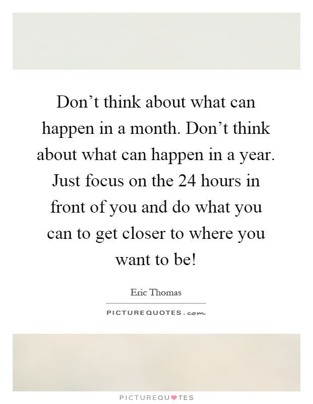 Don't think about what can happen in a month. Don't think about what can happen in a year. Just focus on the 24 hours in front of you and do what you can to get closer to where you want to be! Picture Quote #1