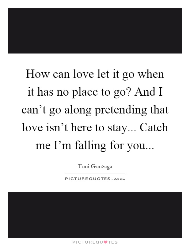 How can love let it go when it has no place to go? And I can't go along pretending that love isn't here to stay... Catch me I'm falling for you Picture Quote #1