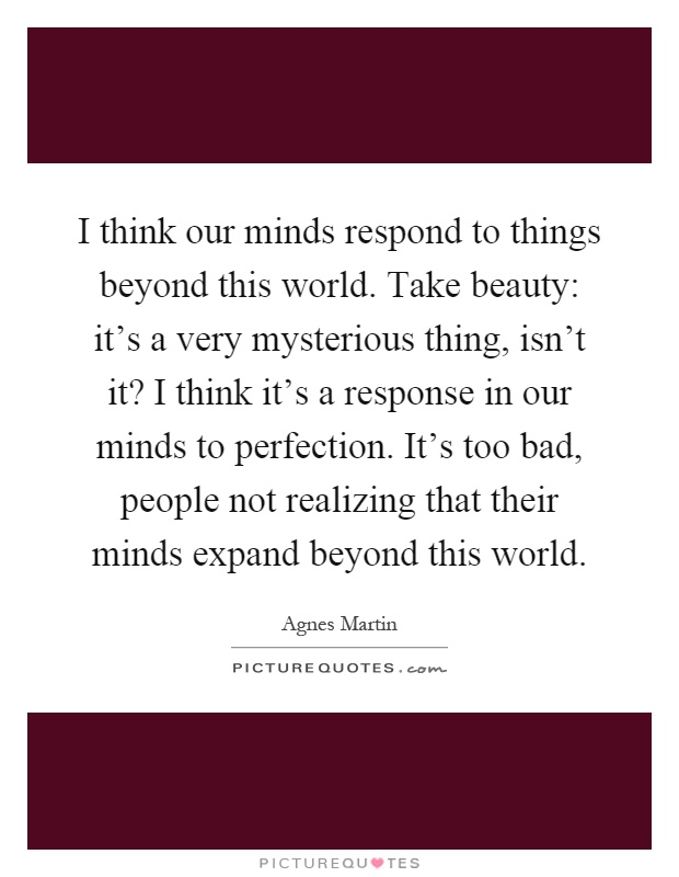 I think our minds respond to things beyond this world. Take beauty: it's a very mysterious thing, isn't it? I think it's a response in our minds to perfection. It's too bad, people not realizing that their minds expand beyond this world Picture Quote #1