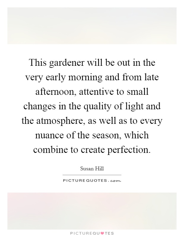 This gardener will be out in the very early morning and from late afternoon, attentive to small changes in the quality of light and the atmosphere, as well as to every nuance of the season, which combine to create perfection Picture Quote #1