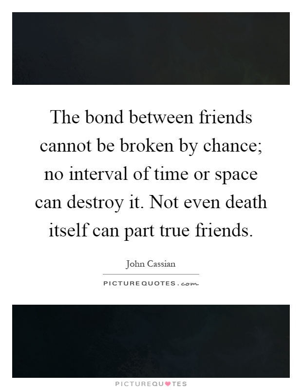 The bond between friends cannot be broken by chance; no interval of time or space can destroy it. Not even death itself can part true friends Picture Quote #1