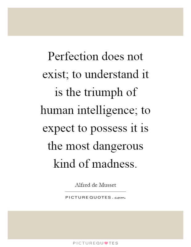 Perfection does not exist; to understand it is the triumph of human intelligence; to expect to possess it is the most dangerous kind of madness Picture Quote #1