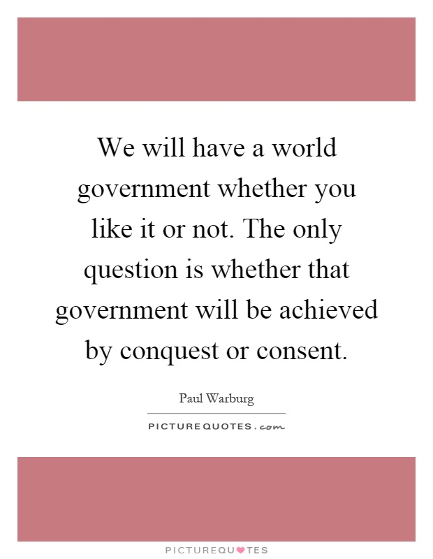 We will have a world government whether you like it or not. The only question is whether that government will be achieved by conquest or consent Picture Quote #1